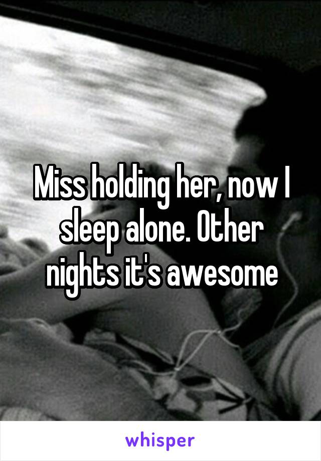Miss holding her, now I sleep alone. Other nights it's awesome