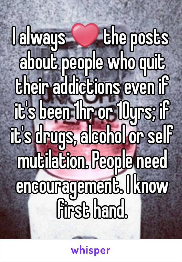 I always ❤ the posts about people who quit their addictions even if it's been 1hr or 10yrs; if it's drugs, alcohol or self mutilation. People need encouragement. I know first hand.