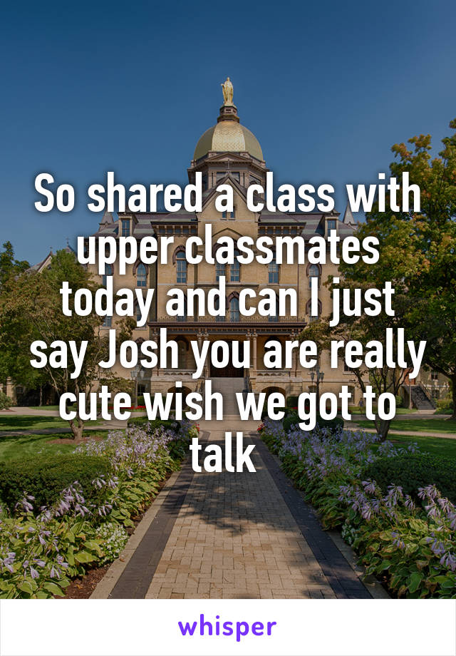 So shared a class with upper classmates today and can I just say Josh you are really cute wish we got to talk