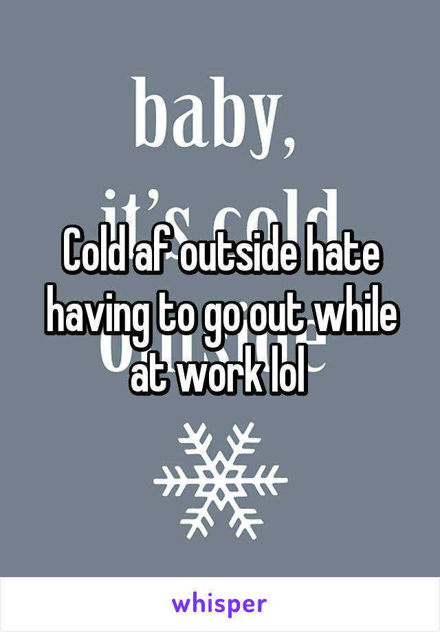 Cold af outside hate having to go out while at work lol