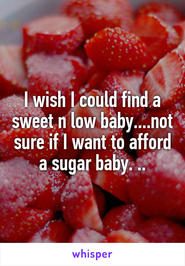I wish I could find a sweet n low baby....not sure if I want to afford a sugar baby. ..