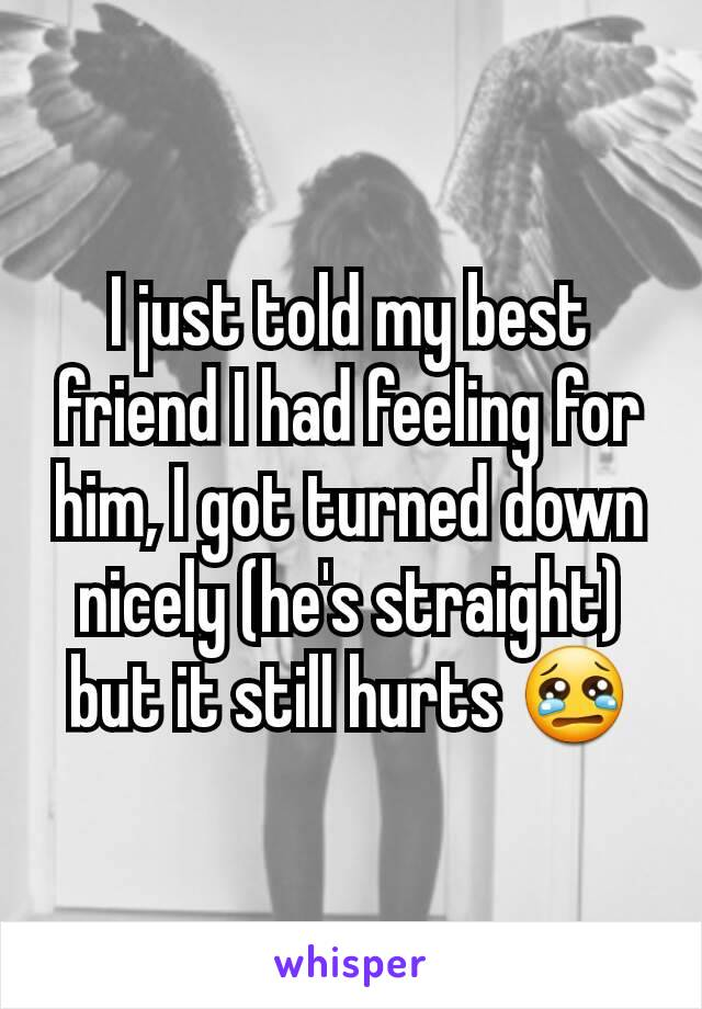 I just told my best friend I had feeling for him, I got turned down nicely (he's straight) but it still hurts 😢