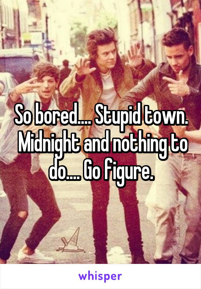 So bored.... Stupid town.  Midnight and nothing to do.... Go figure.