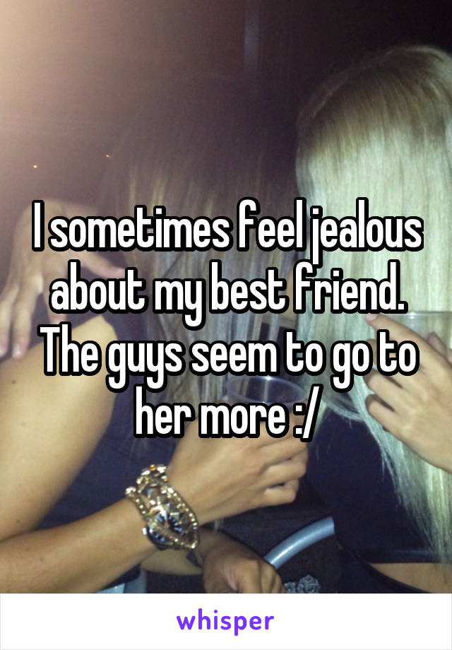 I sometimes feel jealous about my best friend. The guys seem to go to her more :/