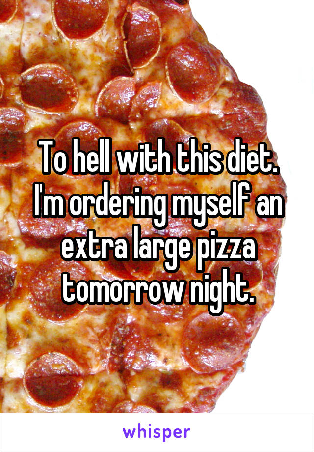 To hell with this diet. I'm ordering myself an extra large pizza tomorrow night.