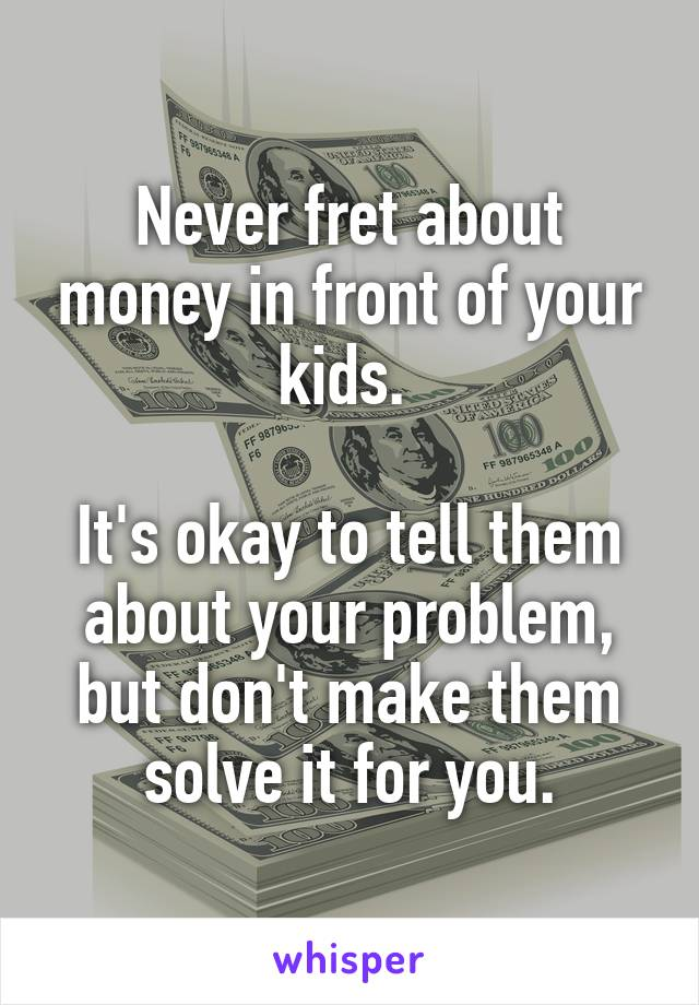 Never fret about money in front of your kids.   It's okay to tell them about your problem, but don't make them solve it for you.