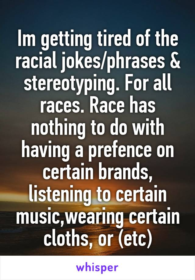 Im getting tired of the racial jokes/phrases & stereotyping. For all races. Race has nothing to do with having a prefence on certain brands, listening to certain music,wearing certain cloths, or (etc)