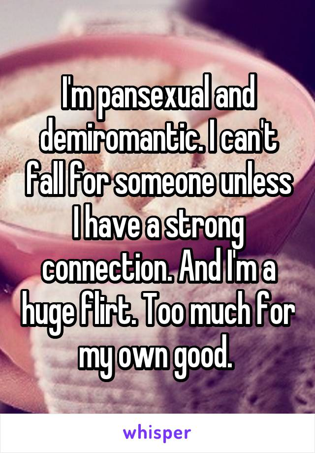 I'm pansexual and demiromantic. I can't fall for someone unless I have a strong connection. And I'm a huge flirt. Too much for my own good.