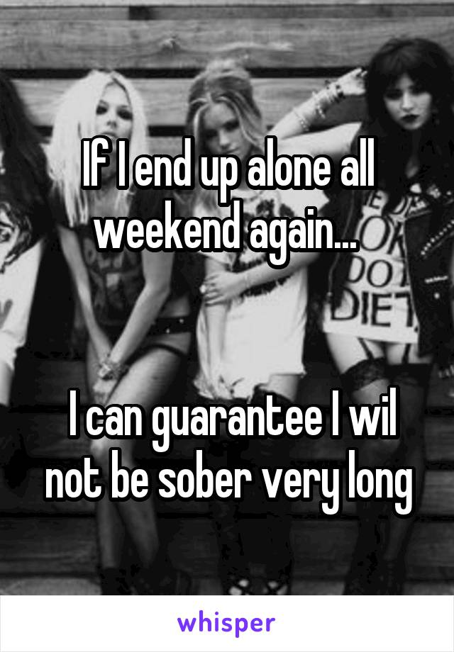 If I end up alone all weekend again...     I can guarantee I wil not be sober very long