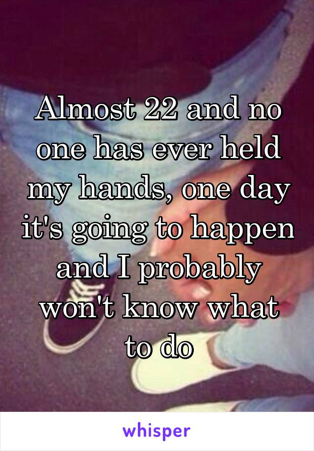 Almost 22 and no one has ever held my hands, one day it's going to happen and I probably won't know what to do