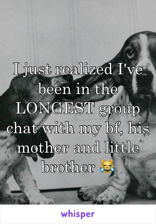 I just realized I've been in the LONGEST group chat with my bf, his mother and little brother 😹