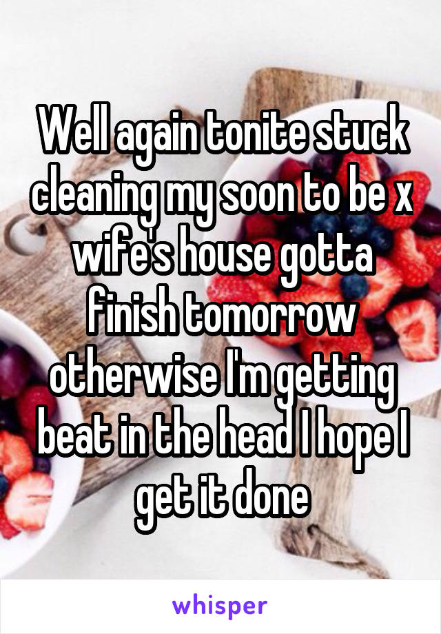 Well again tonite stuck cleaning my soon to be x wife's house gotta finish tomorrow otherwise I'm getting beat in the head I hope I get it done