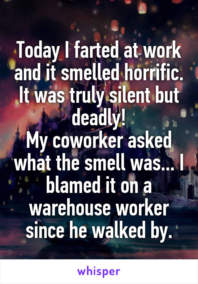 Today I farted at work and it smelled horrific. It was truly silent but deadly! My coworker asked what the smell was... I blamed it on a warehouse worker since he walked by.