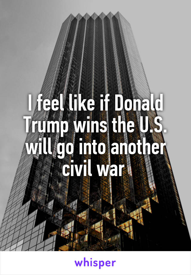 I feel like if Donald Trump wins the U.S. will go into another civil war