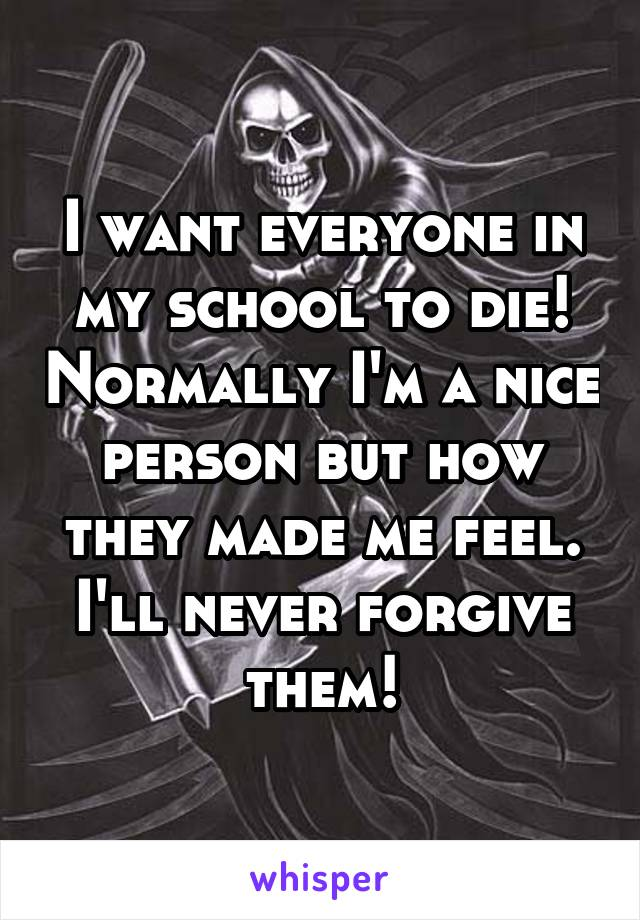 I want everyone in my school to die! Normally I'm a nice person but how they made me feel. I'll never forgive them!