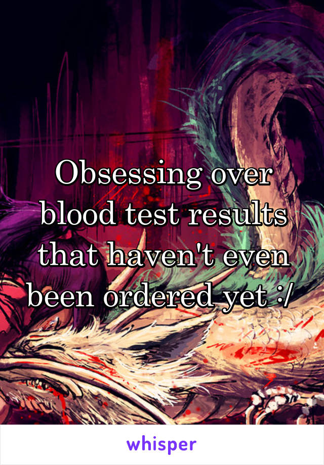 Obsessing over blood test results that haven't even been ordered yet :/