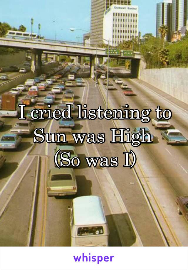 I cried listening to Sun was High  (So was I)