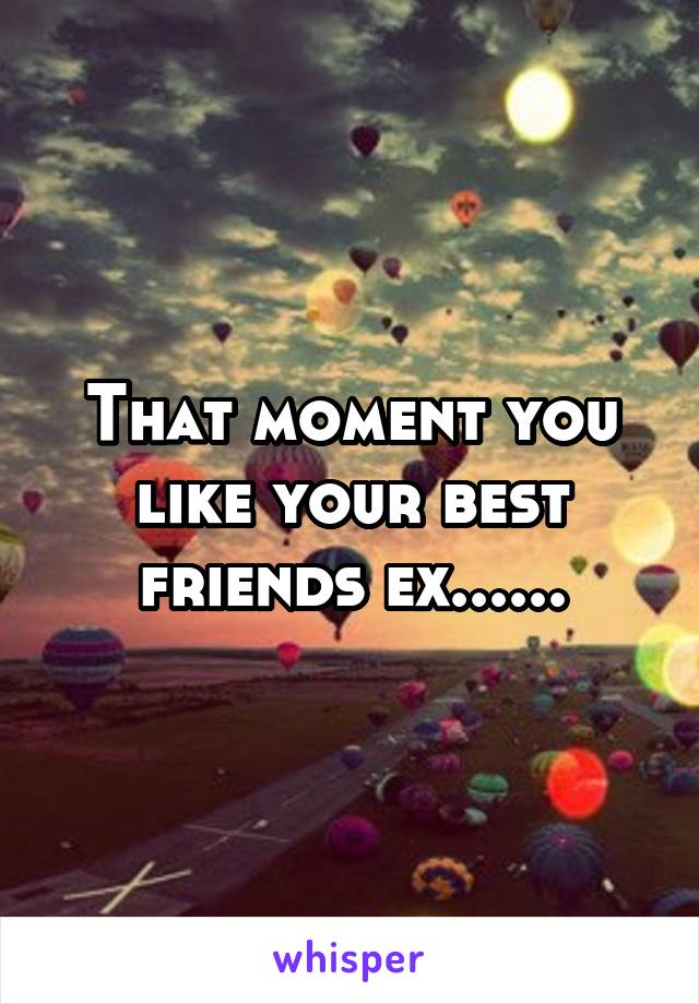 That moment you like your best friends ex......