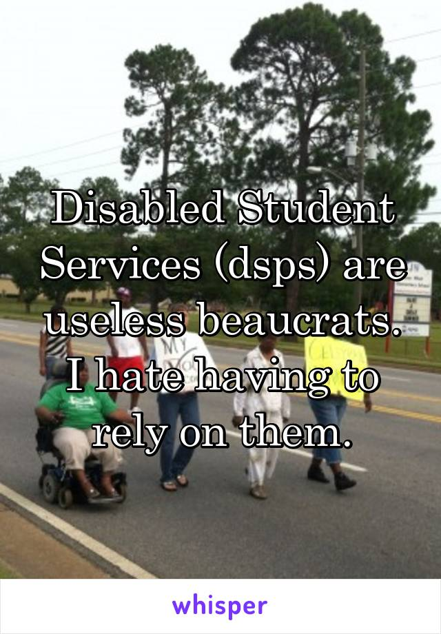 Disabled Student Services (dsps) are useless beaucrats. I hate having to rely on them.