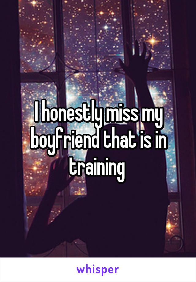 I honestly miss my boyfriend that is in training