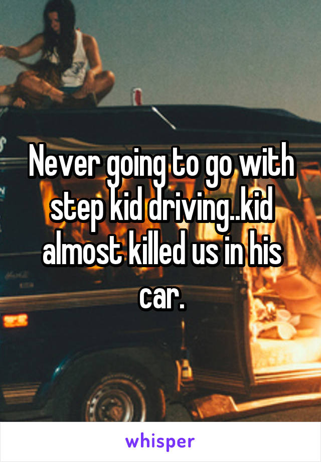Never going to go with step kid driving..kid almost killed us in his car.