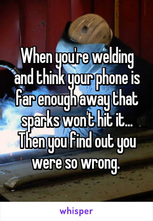 When you're welding and think your phone is far enough away that sparks won't hit it... Then you find out you were so wrong.