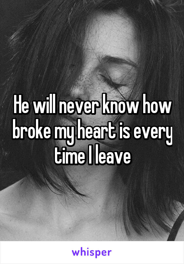 He will never know how broke my heart is every time I leave