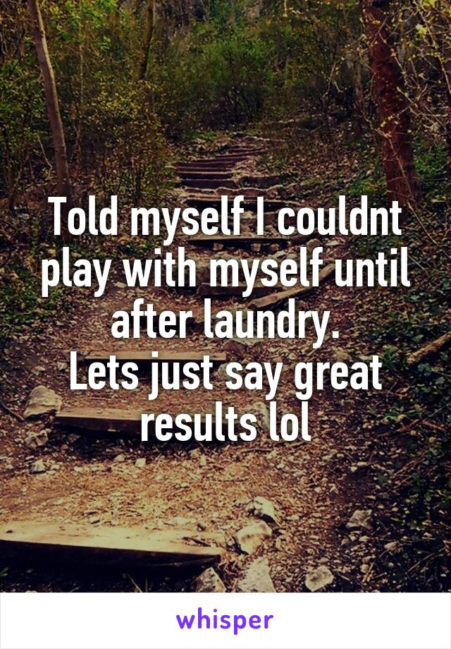 Told myself I couldnt play with myself until after laundry. Lets just say great results lol