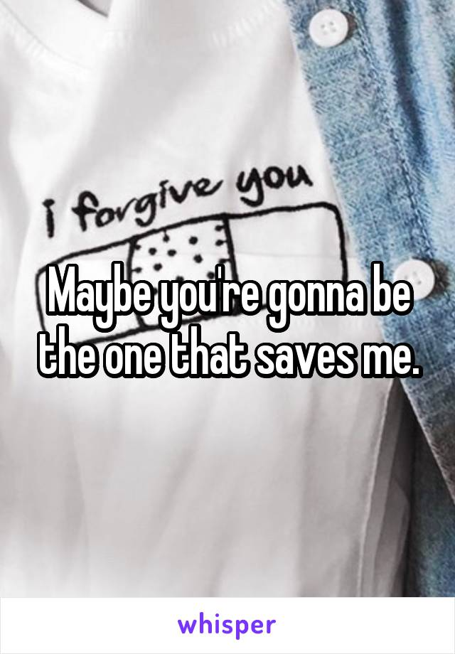 Maybe you're gonna be the one that saves me.