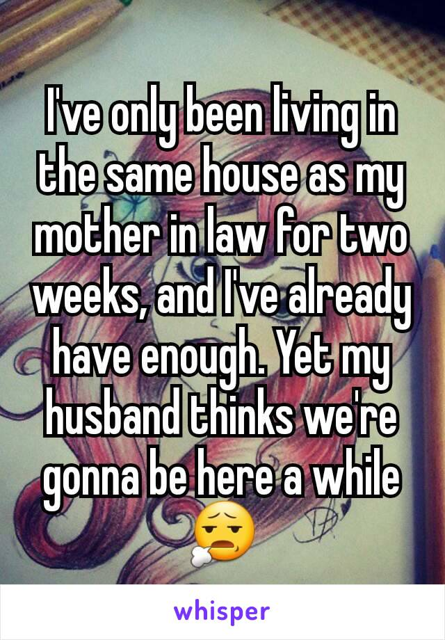 I've only been living in the same house as my mother in law for two weeks, and I've already have enough. Yet my husband thinks we're gonna be here a while 😧
