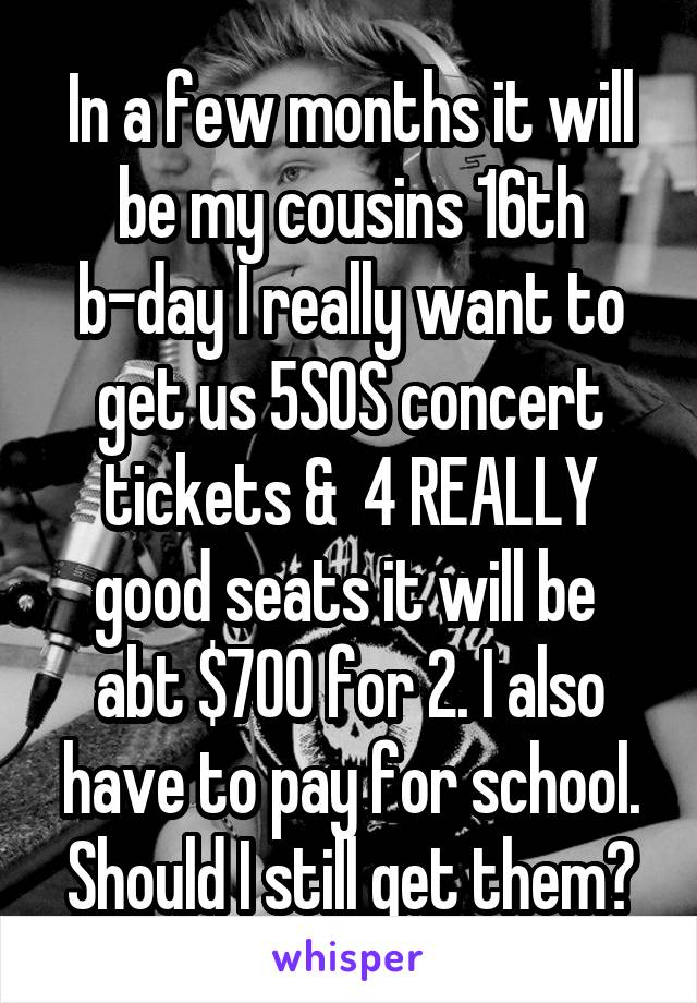In a few months it will be my cousins 16th b-day I really want to get us 5SOS concert tickets &  4 REALLY good seats it will be  abt $700 for 2. I also have to pay for school. Should I still get them?