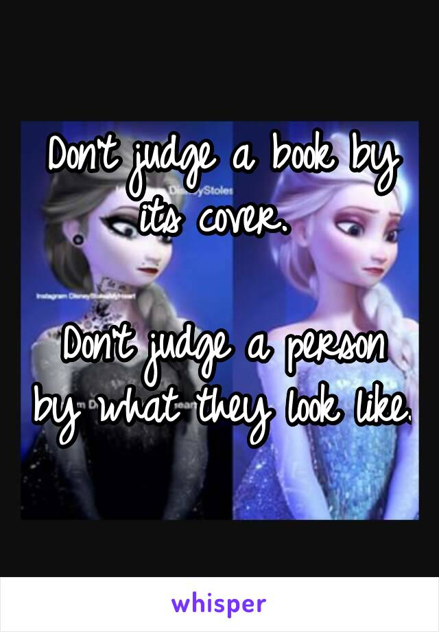 Don't judge a book by its cover.   Don't judge a person by what they look like.
