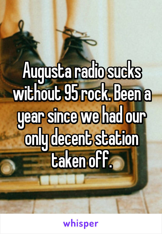 Augusta radio sucks without 95 rock. Been a year since we had our only decent station taken off.