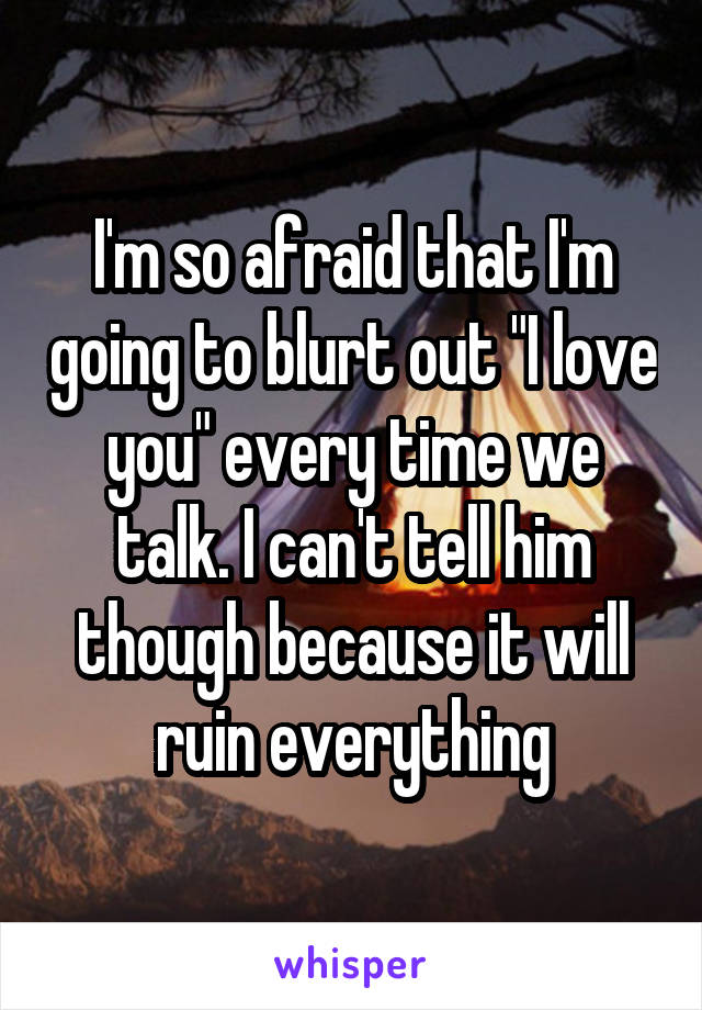 """I'm so afraid that I'm going to blurt out """"I love you"""" every time we talk. I can't tell him though because it will ruin everything"""