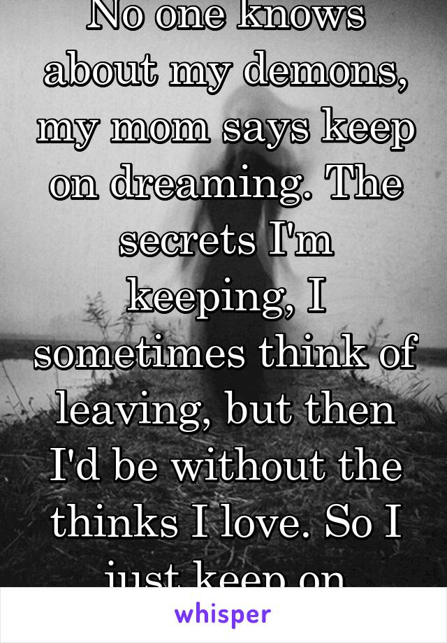 No one knows about my demons, my mom says keep on dreaming. The secrets I'm keeping, I sometimes think of leaving, but then I'd be without the thinks I love. So I just keep on looking up.