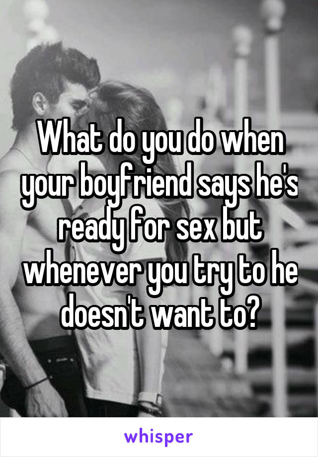 What do you do when your boyfriend says he's ready for sex but whenever you try to he doesn't want to?