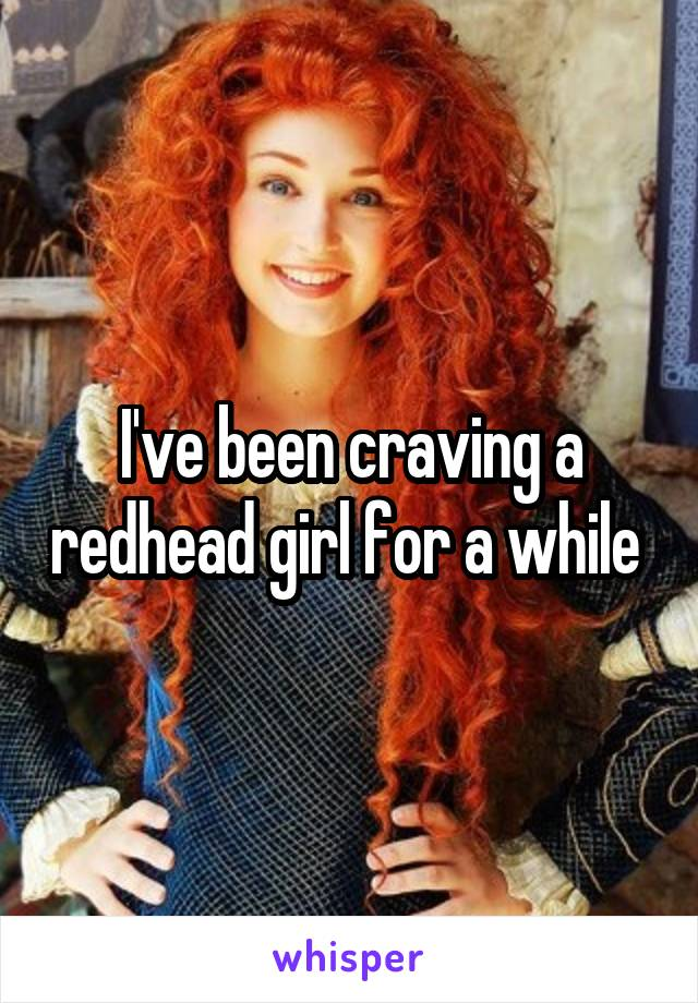 I've been craving a redhead girl for a while