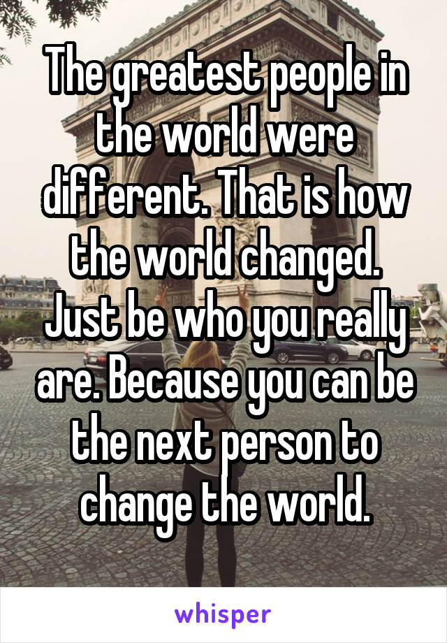 The greatest people in the world were different. That is how the world changed. Just be who you really are. Because you can be the next person to change the world.
