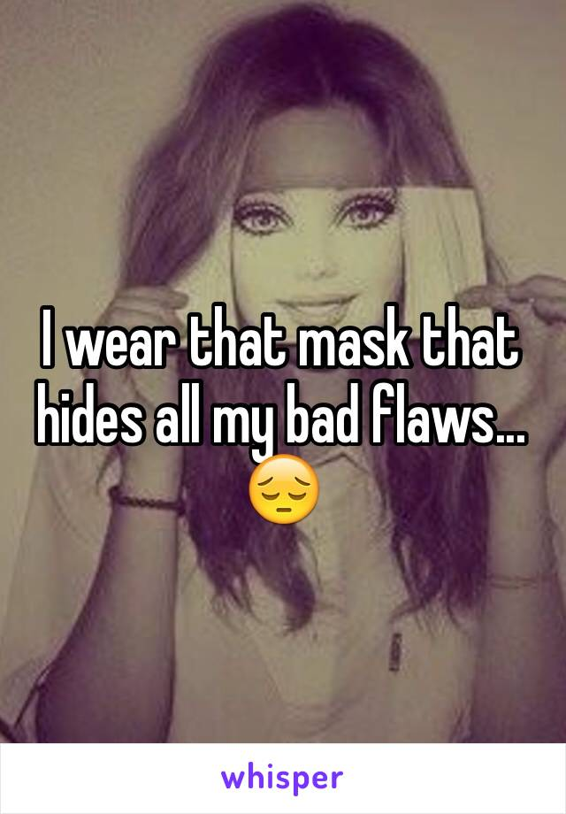 I wear that mask that hides all my bad flaws... 😔