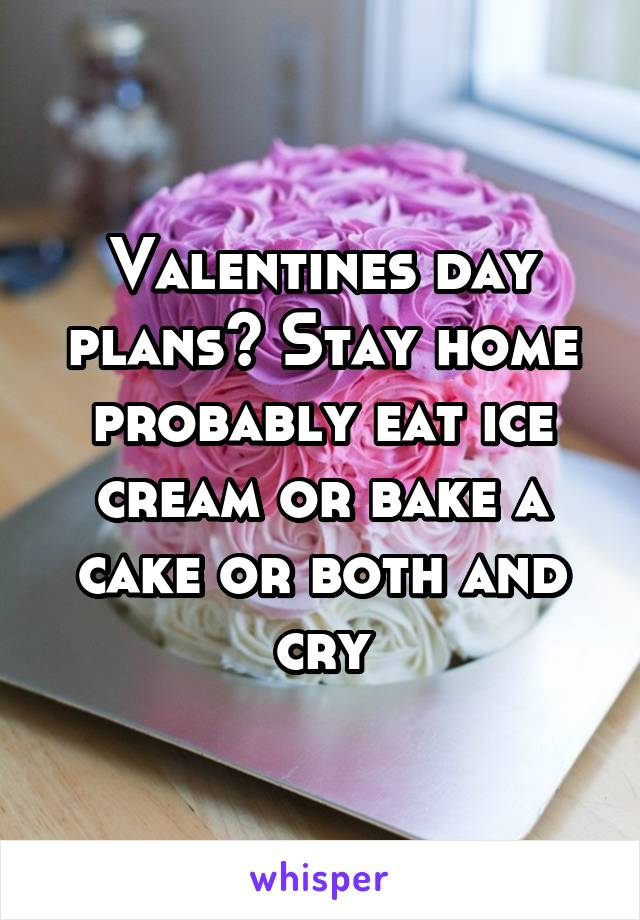 Valentines day plans? Stay home probably eat ice cream or bake a cake or both and cry