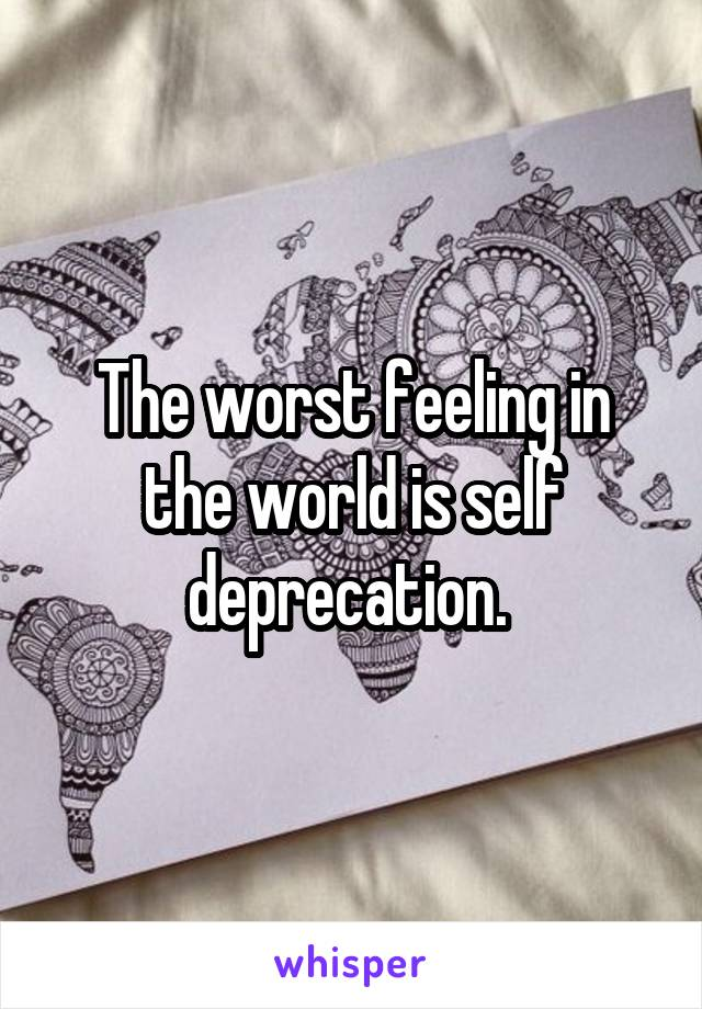 The worst feeling in the world is self deprecation.