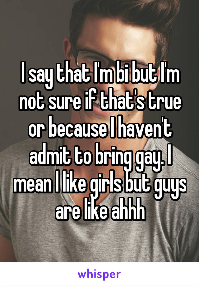 I say that I'm bi but I'm not sure if that's true or because I haven't admit to bring gay. I mean l like girls but guys are like ahhh