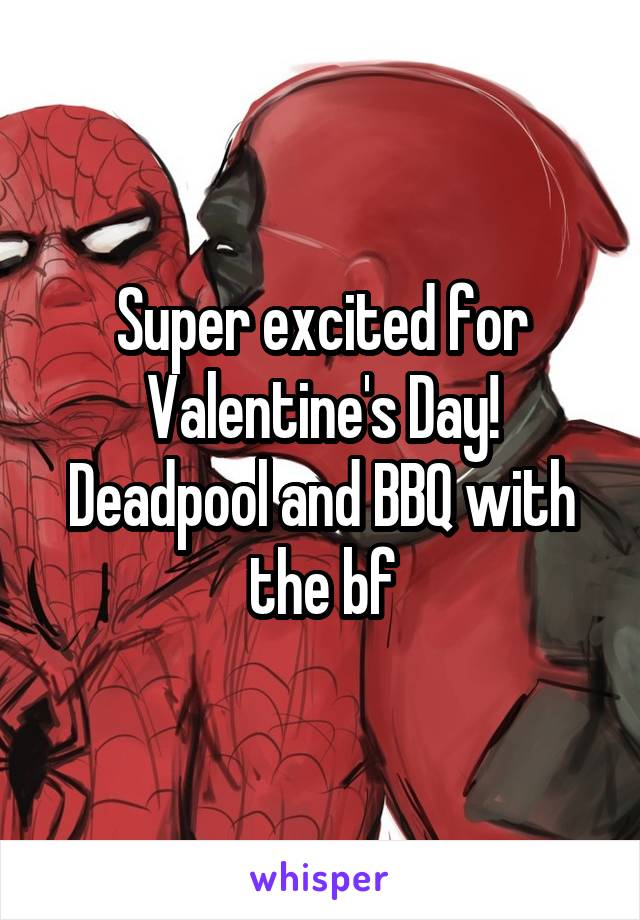 Super excited for Valentine's Day! Deadpool and BBQ with the bf