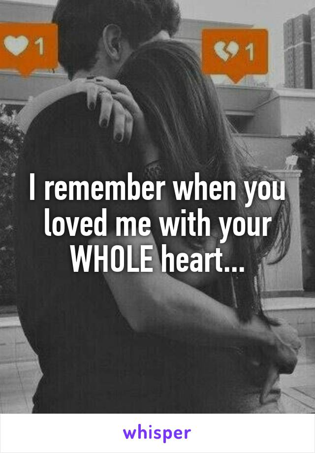 I remember when you loved me with your WHOLE heart...