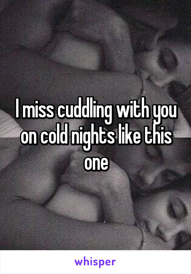 I miss cuddling with you on cold nights like this one