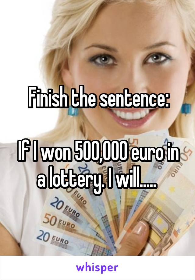 Finish the sentence:  If I won 500,000 euro in a lottery. I will.....