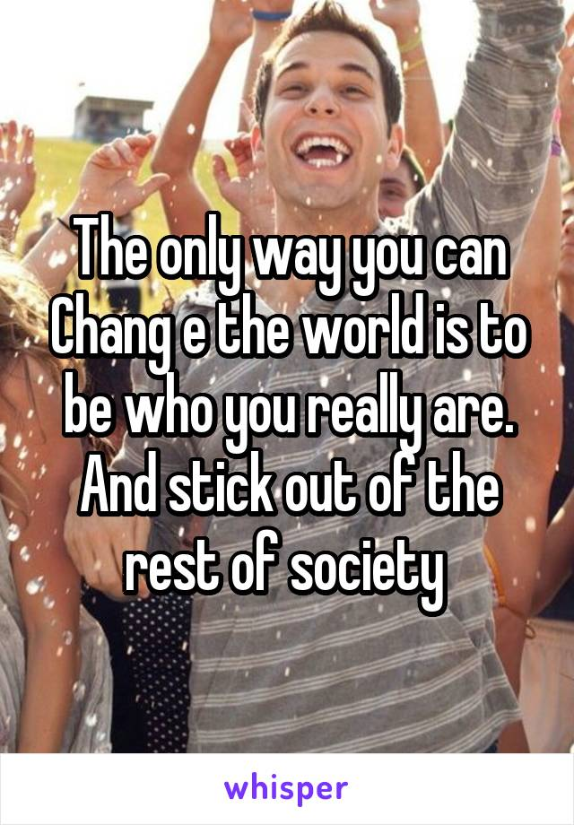The only way you can Chang e the world is to be who you really are. And stick out of the rest of society