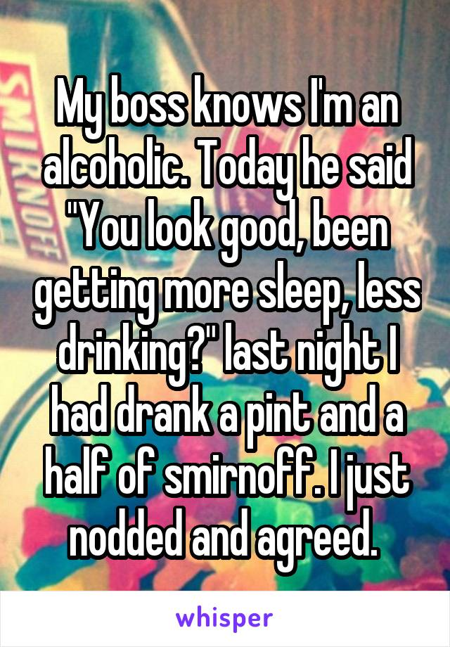 "My boss knows I'm an alcoholic. Today he said ""You look good, been getting more sleep, less drinking?"" last night I had drank a pint and a half of smirnoff. I just nodded and agreed."