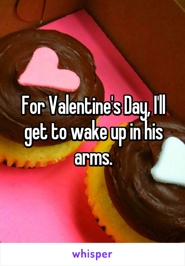 For Valentine's Day, I'll get to wake up in his arms.