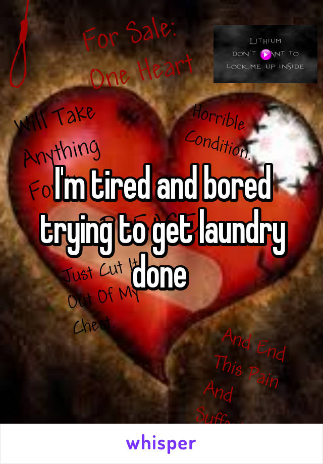 I'm tired and bored trying to get laundry done